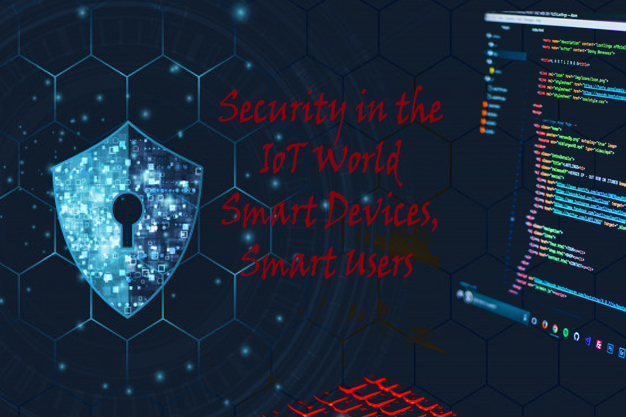 Security in the IoT World – Smart Devices, Smart Users