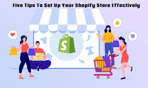 Five Tips To Set Up Your Shopify Store Effectively